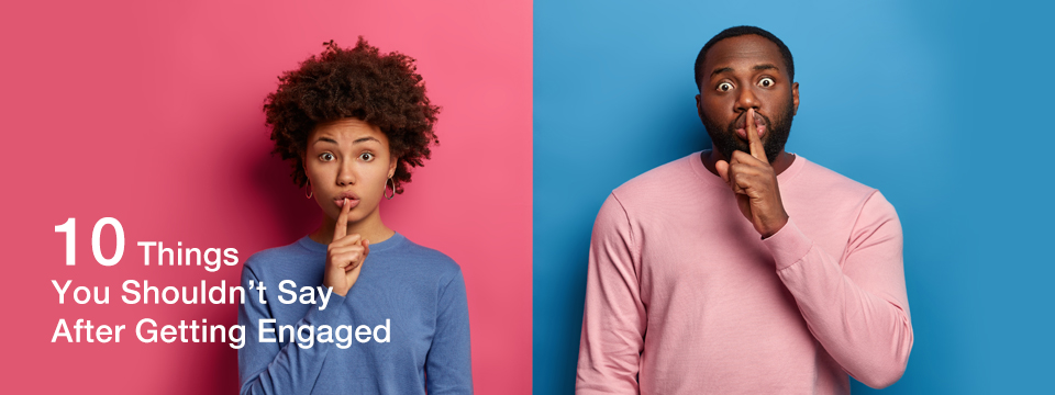 Engagement Secrets: 10 Things You Shouldn't Say After Getting Engaged